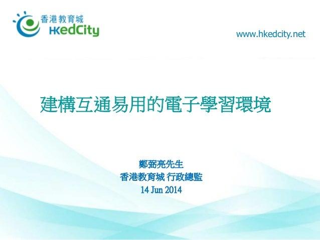 www.hkedcity.net 建構互通易用的電子學習環境 鄭弼亮先生 香港教育城 行政總監 14 Jun 2014