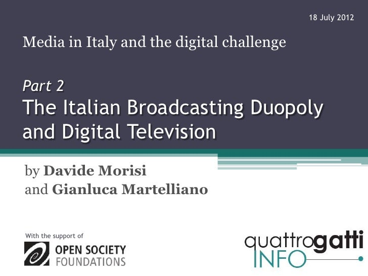 18 July 2012Media in Italy and the digital challengePart 2The Italian Broadcasting Duopolyand Digital Televisionby Davide ...