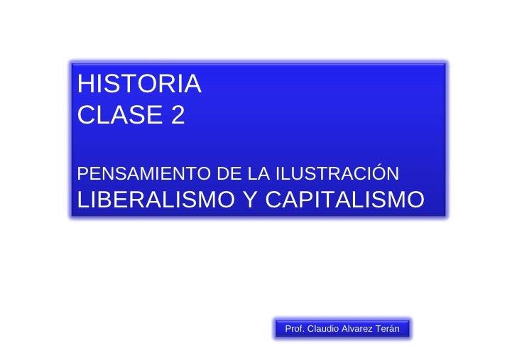 HISTORIA CLASE 2 PENSAMIENTO DE LA ILUSTRACIÓN LIBERALISMO Y CAPITALISMO Prof. Claudio Alvarez Terán