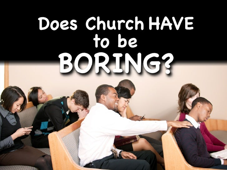 Does Church HAVE      to be  BORING?