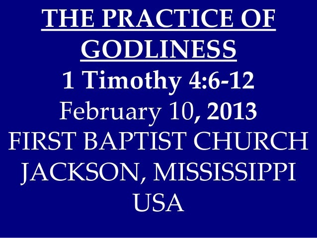 THE PRACTICE OF      GODLINESS    1 Timothy 4:6-12    February 10, 2013FIRST BAPTIST CHURCH JACKSON, MISSISSIPPI          ...