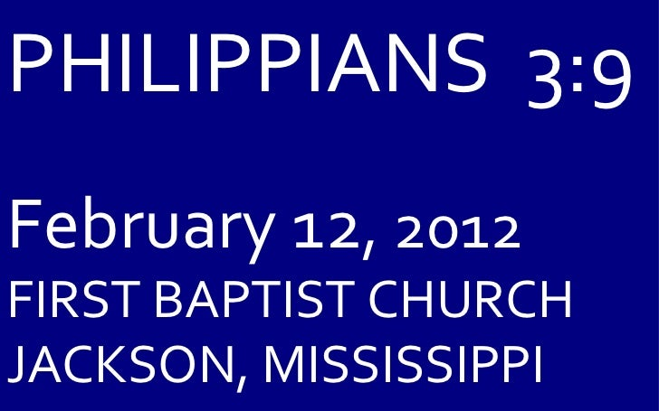 PHILIPPIANS  3:9 February 12 , 2012 FIRST BAPTIST CHURCH JACKSON, MISSISSIPPI