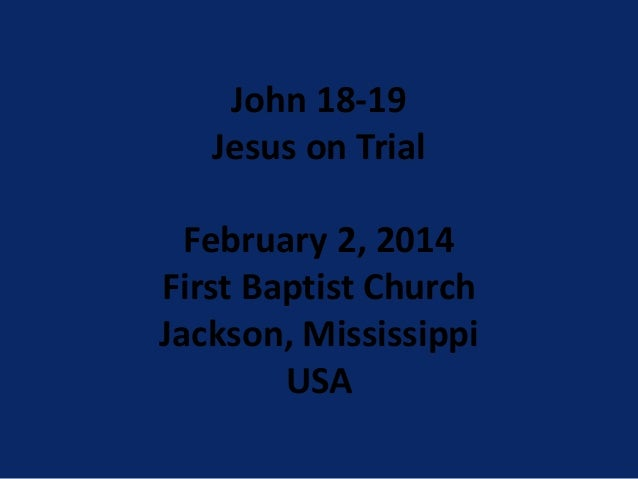 John 18-19 Jesus on Trial February 2, 2014 First Baptist Church Jackson, Mississippi USA