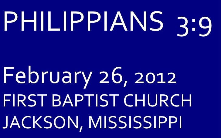 PHILIPPIANS  3:9 February 26 , 2012 FIRST BAPTIST CHURCH JACKSON, MISSISSIPPI