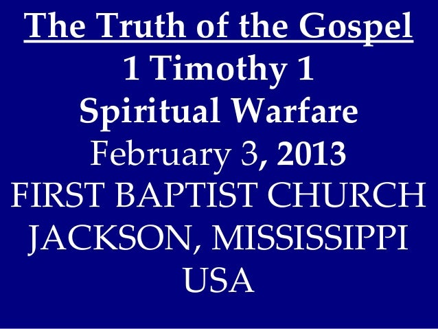The Truth of the Gospel       1 Timothy 1    Spiritual Warfare     February 3, 2013FIRST BAPTIST CHURCH JACKSON, MISSISSIP...