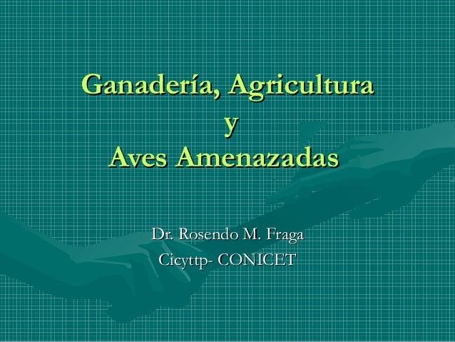 Ganadería, AgriculturaGanadería, Agricultura yy Aves AmenazadasAves Amenazadas Dr. Rosendo M. FragaDr. Rosendo M. Fraga Ci...