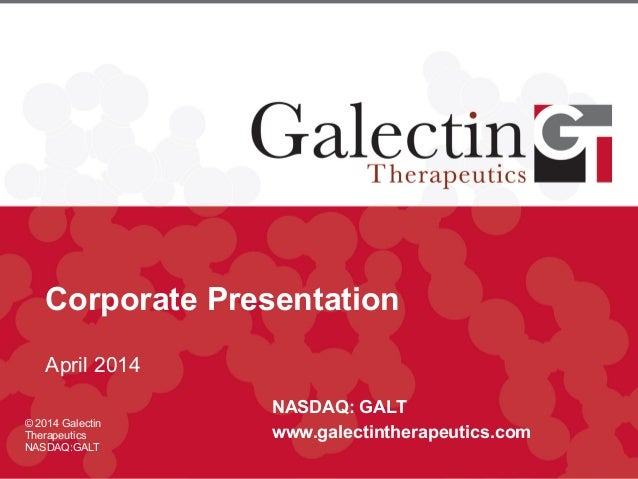 Corporate Presentation April 2014 NASDAQ: GALT www.galectintherapeutics.com © 2014 Galectin Therapeutics NASDAQ:GALT