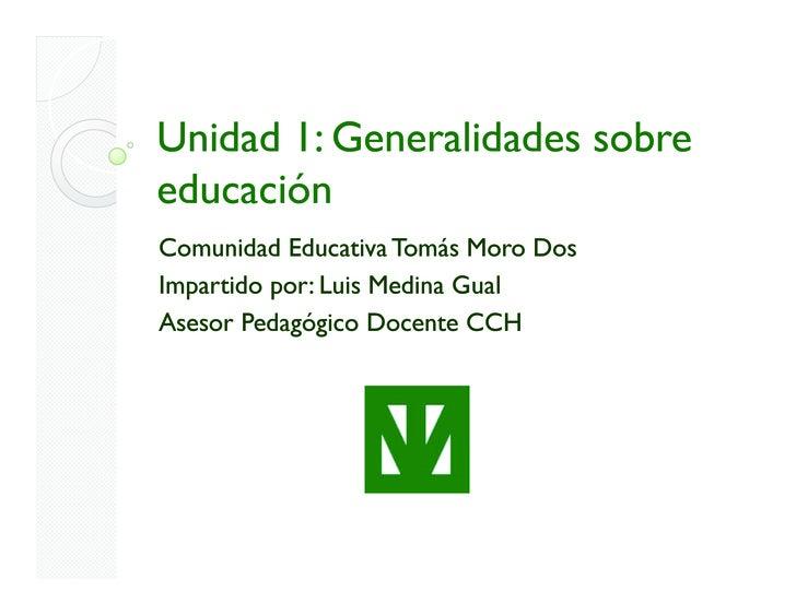 Unidad 1: Generalidades sobre educación Comunidad Educativa Tomás Moro Dos Impartido por: Luis Medina Gual Asesor Pedagógi...