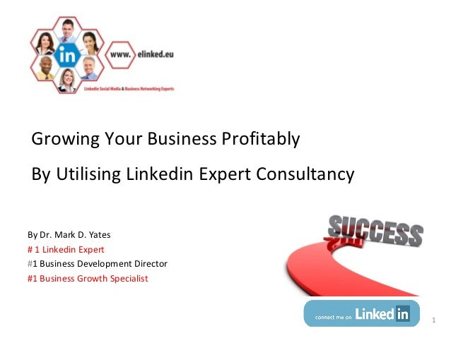 Growing Your Business ProfitablyBy Utilising Linkedin Expert ConsultancyBy Dr. Mark D. Yates# 1 Linkedin Expert#1 Business...