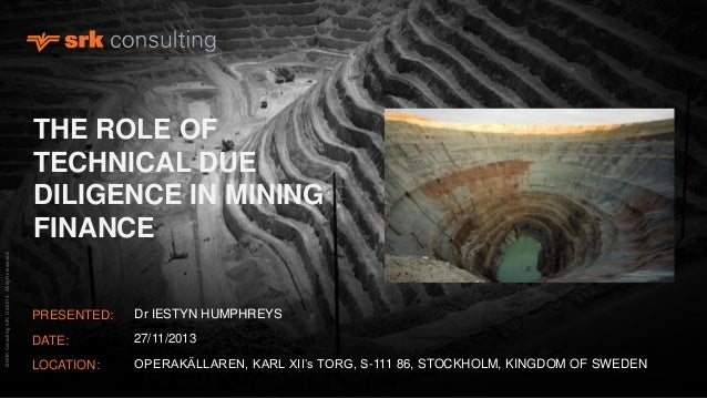 © SRK Consulting (UK) Ltd 2013. All rights reserved.  THE ROLE OF TECHNICAL DUE DILIGENCE IN MINING FINANCE PRESENTED:  Dr...