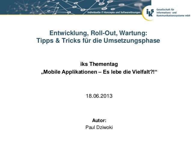 """iks Thementag""""Mobile Applikationen – Es lebe die Vielfalt?!""""18.06.2013Entwicklung, Roll-Out, Wartung:Tipps & Tricks für di..."""