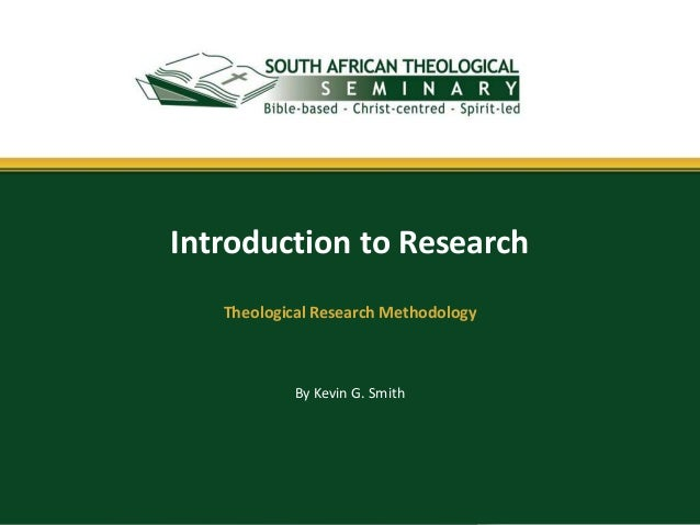 By Kevin G. Smith Introduction to Research Theological Research Methodology