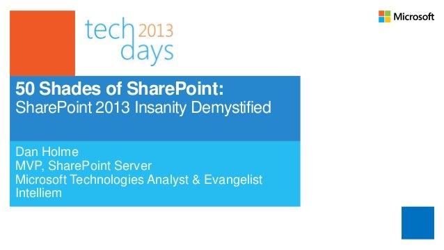 50 Shades of SharePoint:SharePoint 2013 Insanity DemystifiedDan HolmeMVP, SharePoint ServerMicrosoft Technologies Analyst ...