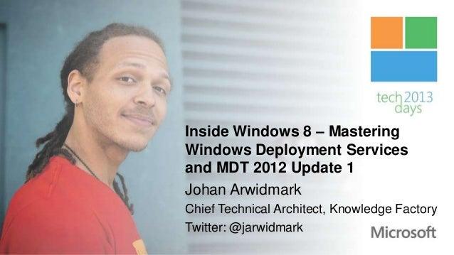 Inside Windows 8 – MasteringWindows Deployment Servicesand MDT 2012 Update 1Johan ArwidmarkChief Technical Architect, Know...