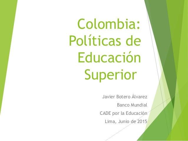 Colombia: Políticas de Educación Superior Javier Botero Álvarez Banco Mundial CADE por la Educación Lima, Junio de 2015