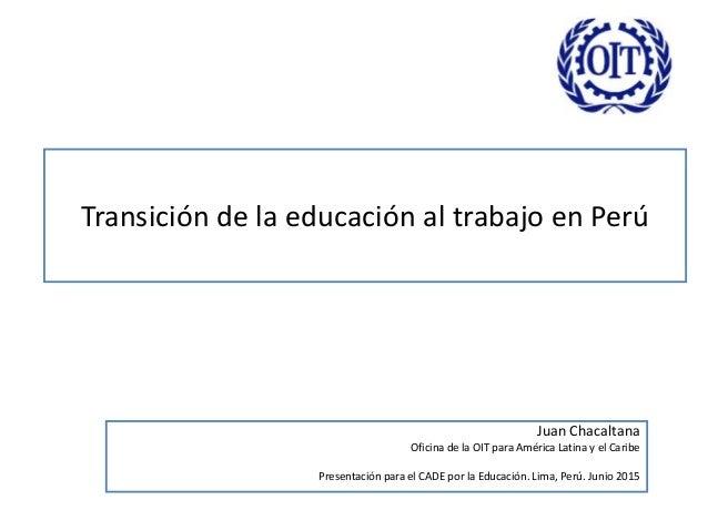 Transición de la educación al trabajo en Perú Juan Chacaltana Oficina de la OIT para América Latina y el Caribe Presentaci...