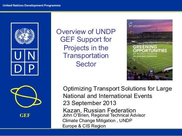 GEF John O'Brien, Regional Technical Advisor Climate Change Mitigation , UNDP Europe & CIS Region Overview of UNDP GEF Sup...