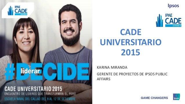 1 © 2015 Ipsos. CADE UNIVERSITARIO 2015 KARINA MIRANDA GERENTE DE PROYECTOS DE IPSOS PUBLIC AFFAIRS