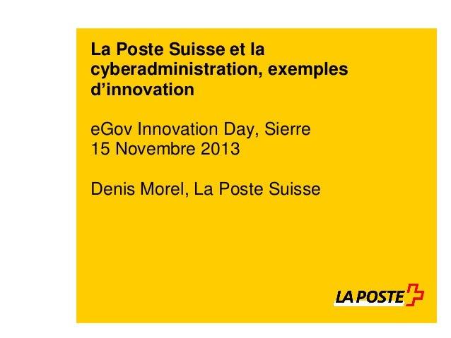 La Poste Suisse et la cyberadministration, exemples d'innovation  eGov Innovation Day, Sierre 15 Novembre 2013 Denis Morel...