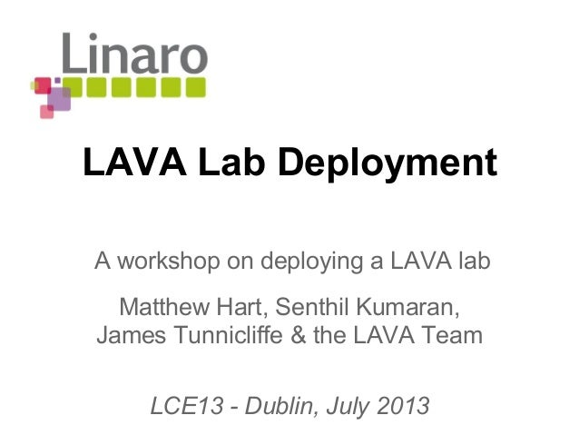 LAVA Lab Deployment Matthew Hart, Senthil Kumaran, James Tunnicliffe & the LAVA Team LCE13 - Dublin, July 2013 A workshop ...