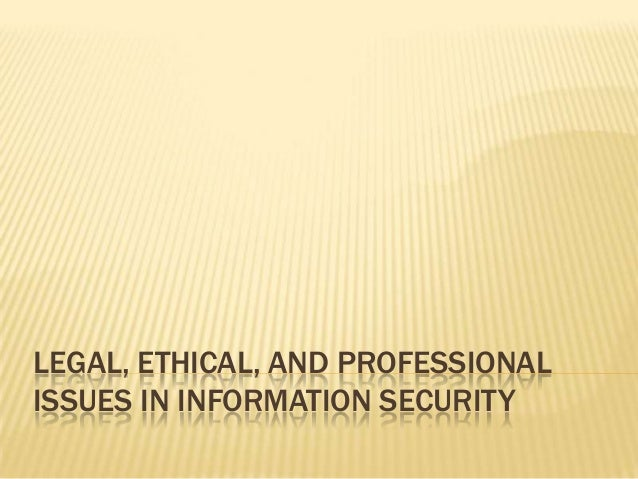 LEGAL, ETHICAL, AND PROFESSIONAL ISSUES IN INFORMATION SECURITY