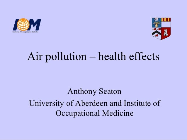 Air pollution – health effects Anthony Seaton University of Aberdeen and Institute of Occupational Medicine