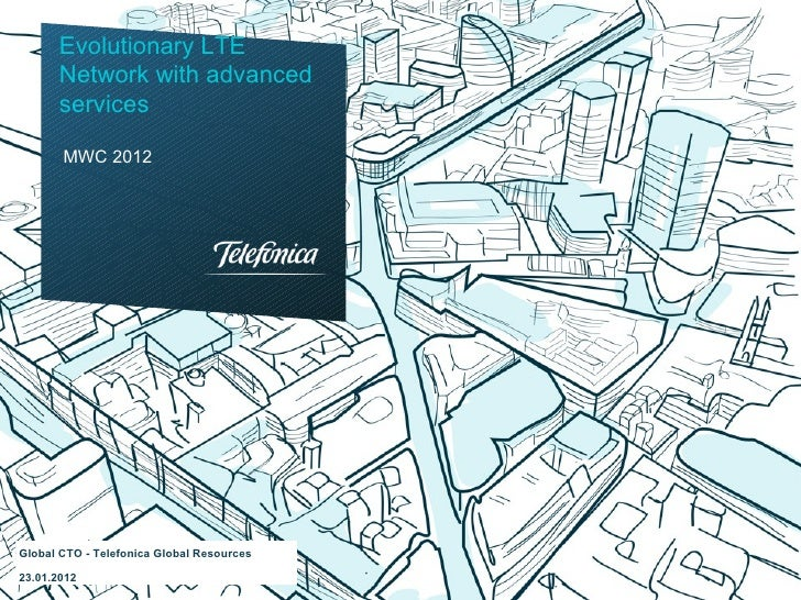 Evolutionary LTE      Network with advanced      services       MWC 2012Global CTO - Telefonica Global Resources23.01.2012