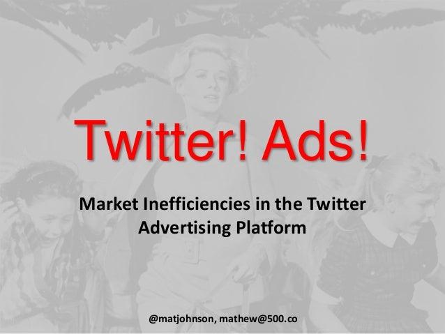 Twitter! Ads! Market Inefficiencies in the Twitter Advertising Platform @matjohnson, mathew@500.co
