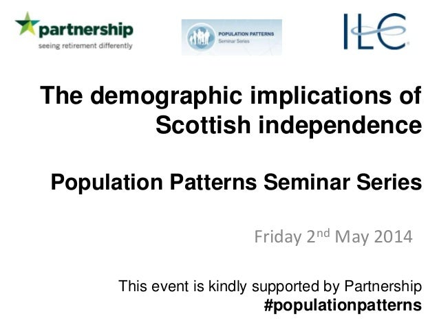 The demographic implications of Scottish independence Population Patterns Seminar Series Friday 2nd May 2014 This event is...