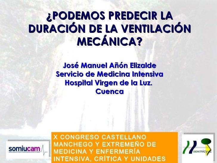 ¿PODEMOS PREDECIR LADURACIÓN DE LA VENTILACIÓN       MECÁNICA?      José Manuel Añón Elizalde    Servicio de Medicina Inte...