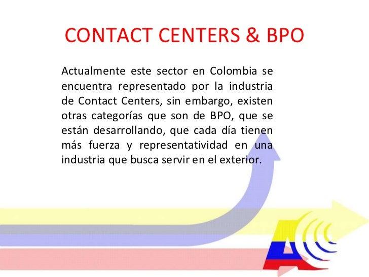CONTACT CENTERS & BPO Actualmente este sector en Colombia se encuentra representado por la industria de Contact Centers, s...
