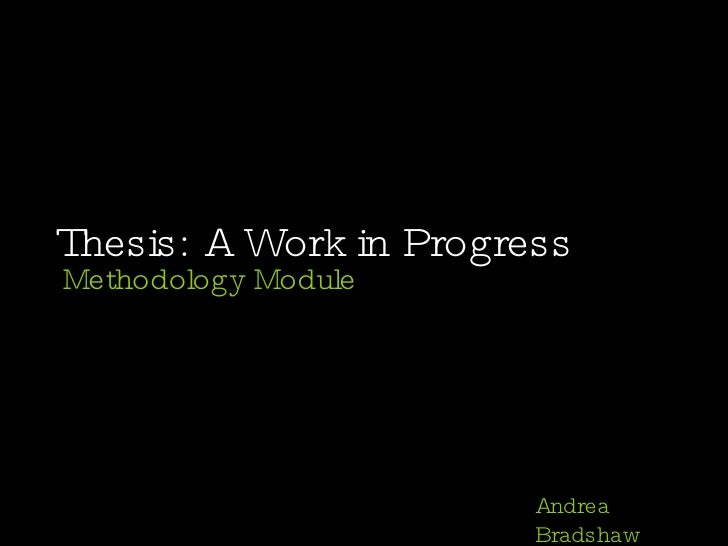 Thesis: A Work in Progress Methodology Module Andrea Bradshaw