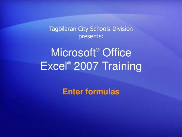Microsoft® Office Excel® 2007 Training Enter formulas Tagbilaran City Schools Division presents: