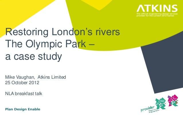 Restoring London's riversThe Olympic Park –a case studyMike Vaughan, Atkins Limited25 October 2012NLA breakfast talk