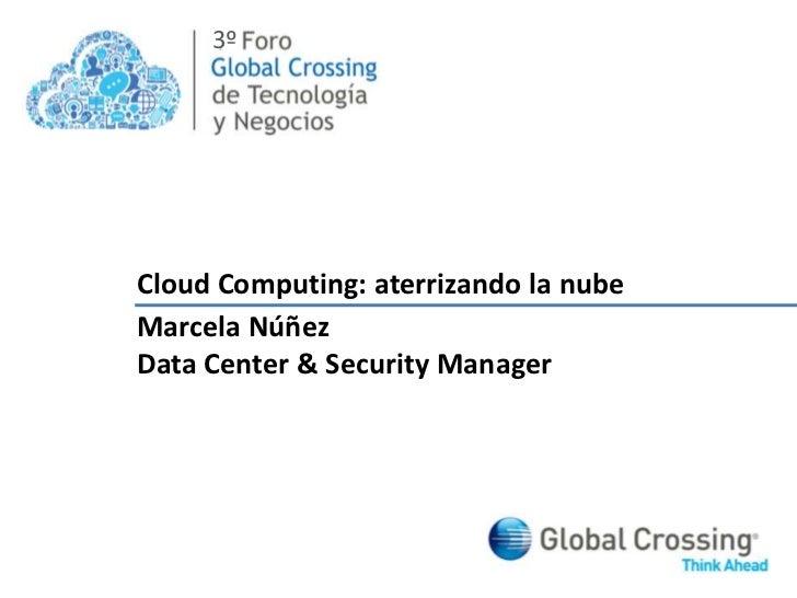 3º<br />Cloud Computing: aterrizando la nube<br />Marcela Núñez<br />Data Center & Security Manager<br />