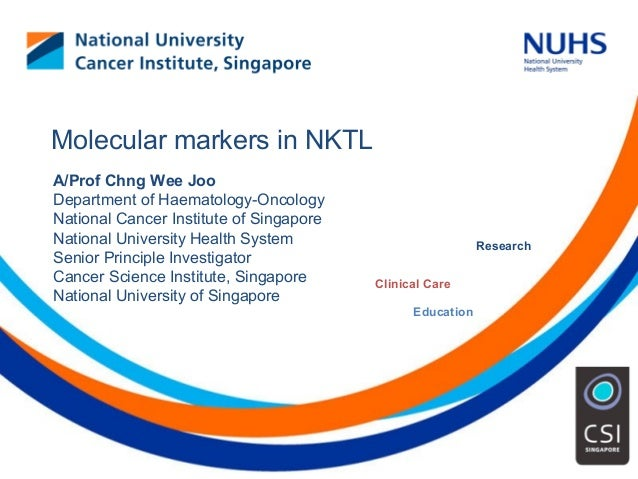 Education Clinical Care Research Molecular markers in NKTL A/Prof Chng Wee Joo Department of Haematology-Oncology National...