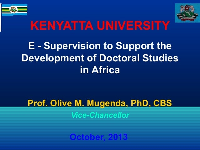 KENYATTA UNIVERSITY E - Supervision to Support the Development of Doctoral Studies in Africa Prof. Olive M. Mugenda, PhD, ...