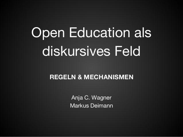 Open Education als  diskursives Feld  REGELN & MECHANISMEN  Anja C. Wagner  Markus Deimann