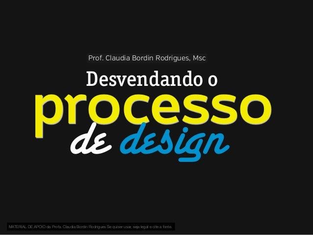 Prof. Claudia Bordin Rodrigues, Msc  Desvendando o  processo de design MATERIAL DE APOIO da Profa. Claudia Bordin Rodrigue...