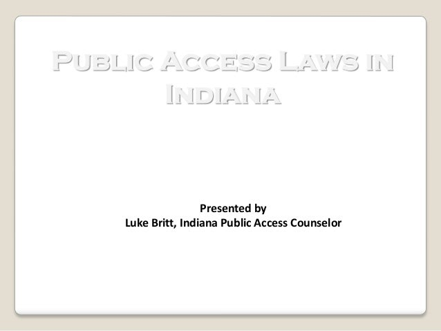 Public Access Laws in Indiana  Presented by Luke Britt, Indiana Public Access Counselor