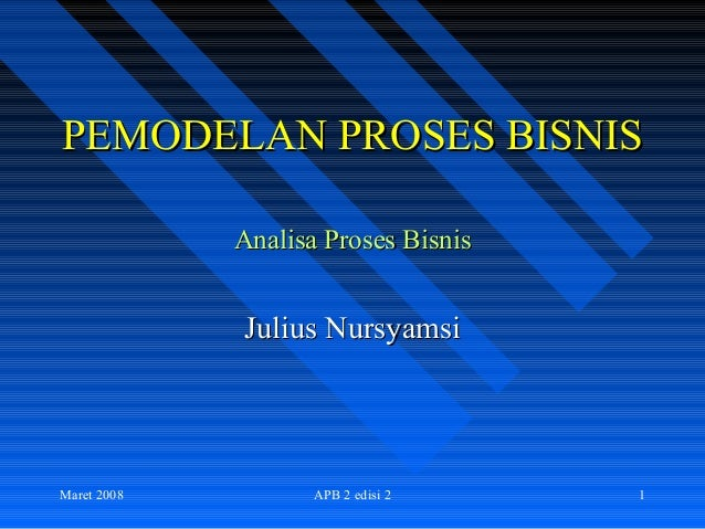 Maret 2008 APB 2 edisi 2 1PEMODELAN PROSES BISNISPEMODELAN PROSES BISNISAnalisa Proses BisnisAnalisa Proses BisnisJulius N...