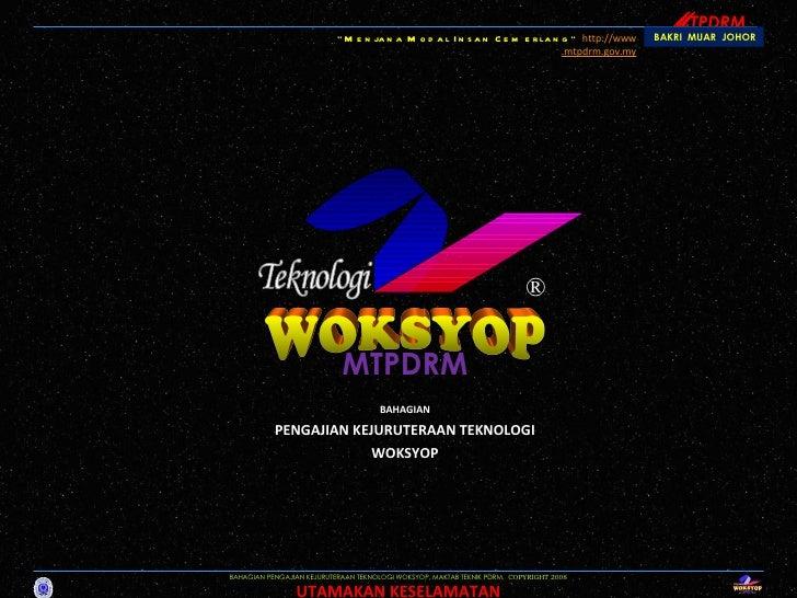 M TPDRM WOKSYOP Teknologi ® BAHAGIAN PENGAJIAN KEJURUTERAAN TEKNOLOGI WOKSYOP, MAKTAB TEKNIK PDRM,  COPYRIGHT 2008 UTAMAKA...