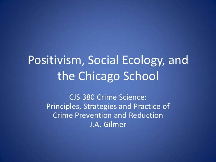 Positivism, Social Ecology, and the Chicago School<br />CJS 380 Crime Science:Principles, Strategies and Practice of<br />...