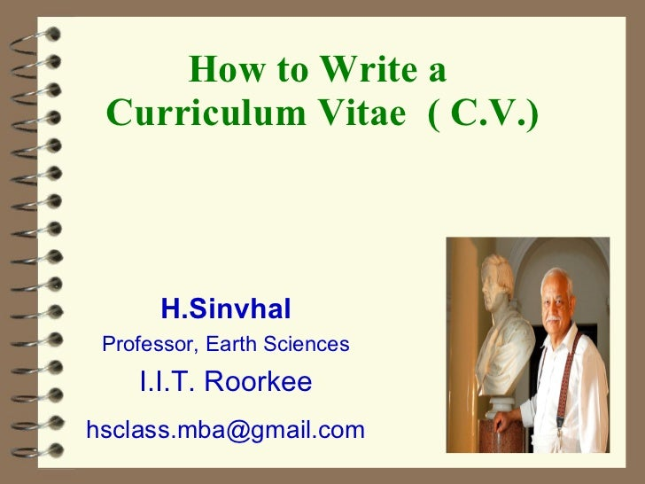 How to Write a  Curriculum Vitae  ( C.V.) H.Sinvhal Professor, Earth Sciences I.I.T. Roorkee [email_address]