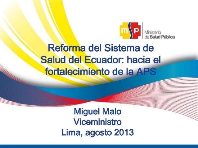 5 Reforma del Sistema de Salud del Ecuador: hacia el fortalecimiento de la APS Miguel Malo Viceministro Lima, agosto 2013