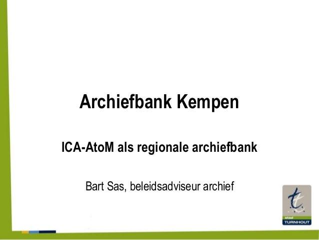 Archiefbank Kempen ICA-AtoM als regionale archiefbank Bart Sas, beleidsadviseur archief