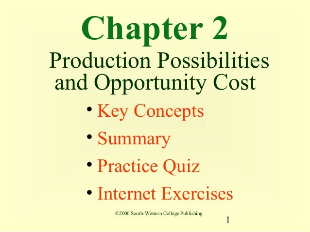 Chapter 2Production Possibilitiesand Opportunity Cost   • Key Concepts   • Summary   • Practice Quiz   • Internet Exercise...