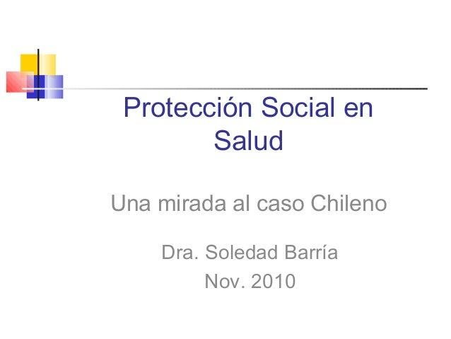 Protección Social en Salud Una mirada al caso Chileno Dra. Soledad Barría Nov. 2010