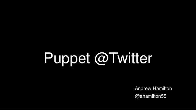 Puppet @Twitter Andrew Hamilton @ahamilton55
