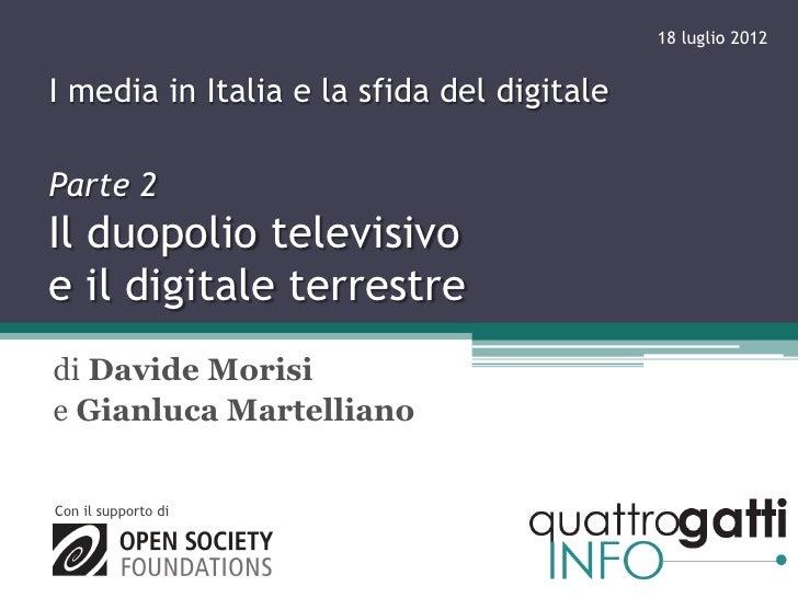 18 luglio 2012I media in Italia e la sfida del digitaleParte 2Il duopolio televisivoe il digitale terrestredi Davide Moris...